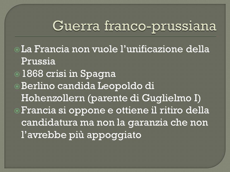 La Francia non vuole lunificazione della Prussia 1868 crisi in Spagna Berlino candida Leopoldo di Hohenzollern (parente di Guglielmo I) Francia si opp
