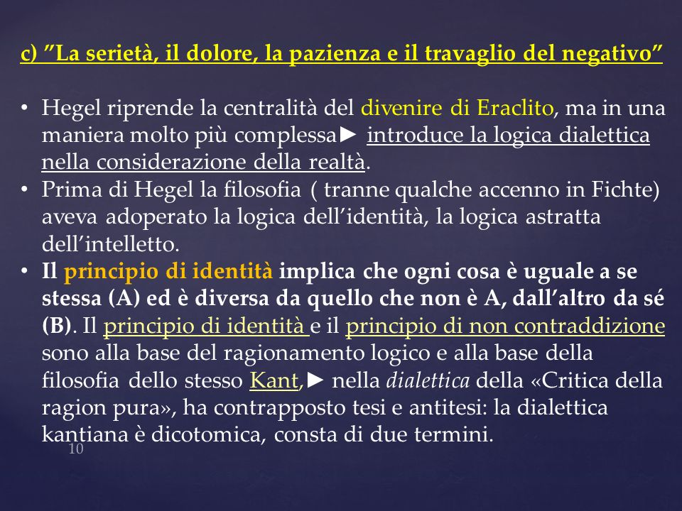 10 c) La serietà, il dolore, la pazienza e il travaglio del negativo Hegel riprende la centralità del divenire di Eraclito, ma in una maniera molto pi