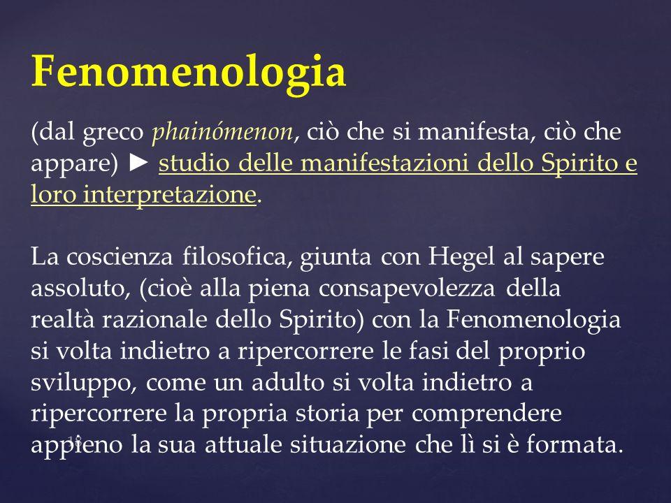 18 Fenomenologia (dal greco phainómenon, ciò che si manifesta, ciò che appare) studio delle manifestazioni dello Spirito e loro interpretazione. La co