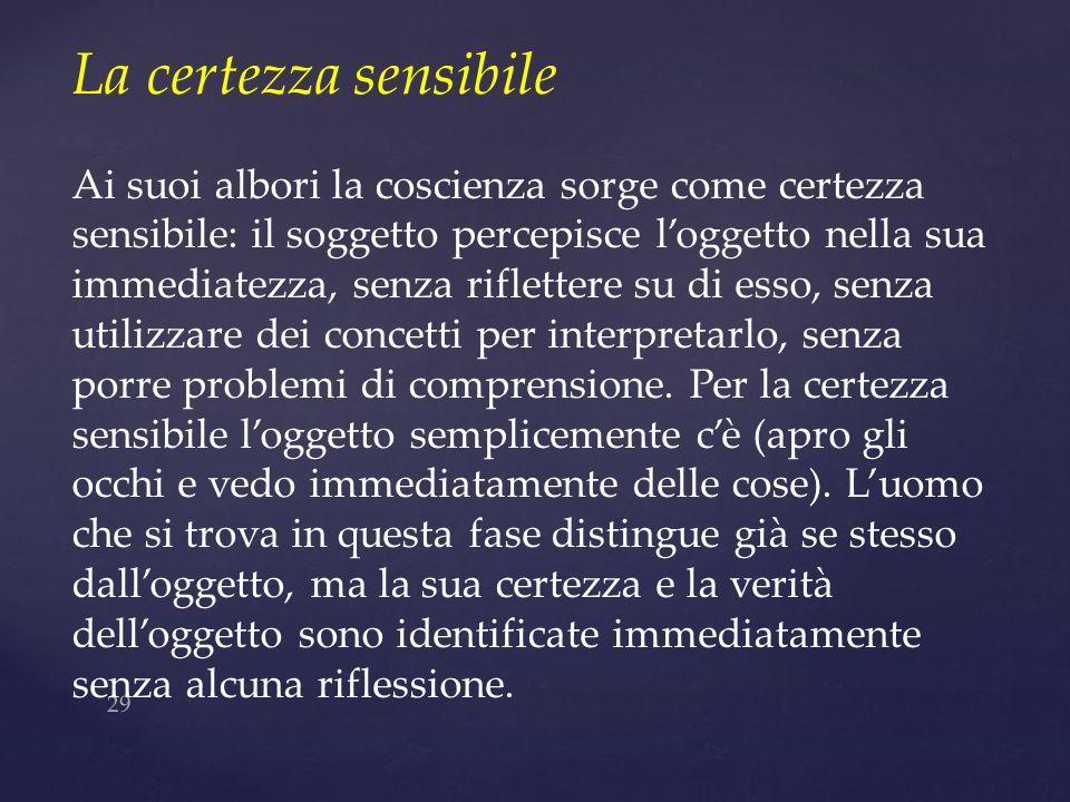 29 La certezza sensibile Ai suoi albori la coscienza sorge come certezza sensibile: il soggetto percepisce loggetto nella sua immediatezza, senza rifl
