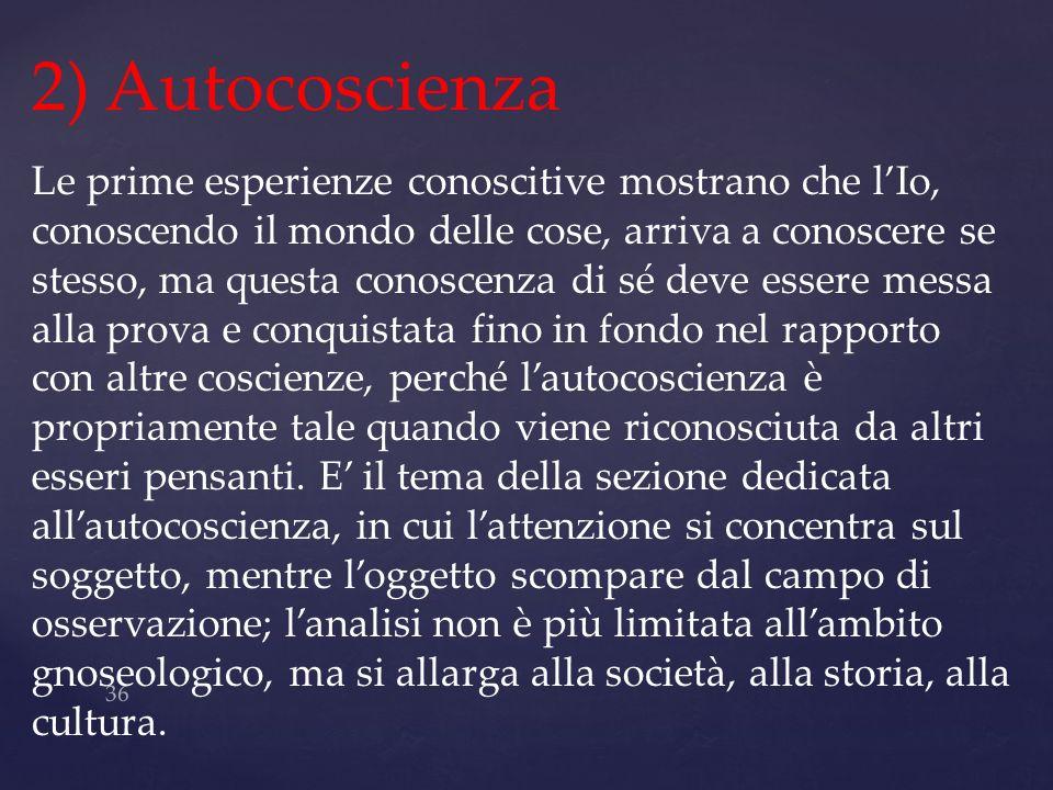 36 2) Autocoscienza Le prime esperienze conoscitive mostrano che lIo, conoscendo il mondo delle cose, arriva a conoscere se stesso, ma questa conoscen