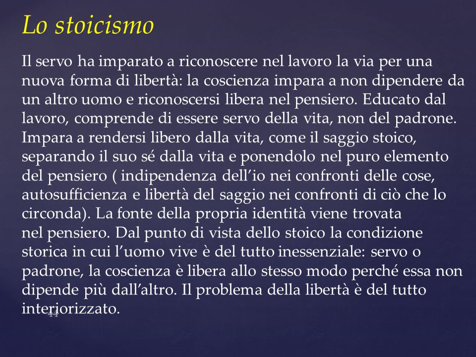 44 Lo stoicismo Il servo ha imparato a riconoscere nel lavoro la via per una nuova forma di libertà: la coscienza impara a non dipendere da un altro u