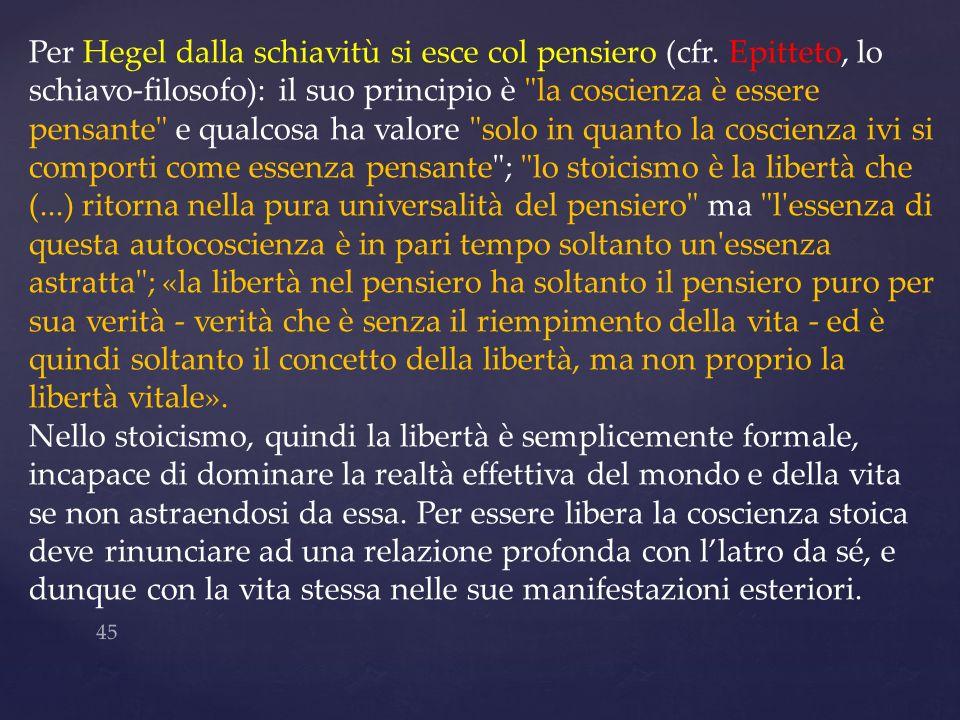 45 Per Hegel dalla schiavitù si esce col pensiero (cfr. Epitteto, lo schiavo-filosofo): il suo principio è