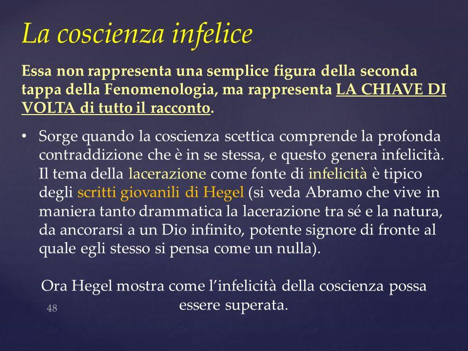 48 La coscienza infelice Essa non rappresenta una semplice figura della seconda tappa della Fenomenologia, ma rappresenta LA CHIAVE DI VOLTA di tutto