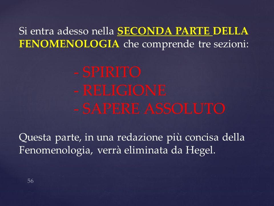 56 Si entra adesso nella SECONDA PARTE DELLA FENOMENOLOGIA che comprende tre sezioni: - SPIRITO - RELIGIONE - SAPERE ASSOLUTO Questa parte, in una red