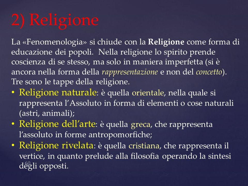 60 2) Religione La «Fenomenologia» si chiude con la Religione come forma di educazione dei popoli. Nella religione lo spirito prende coscienza di se s