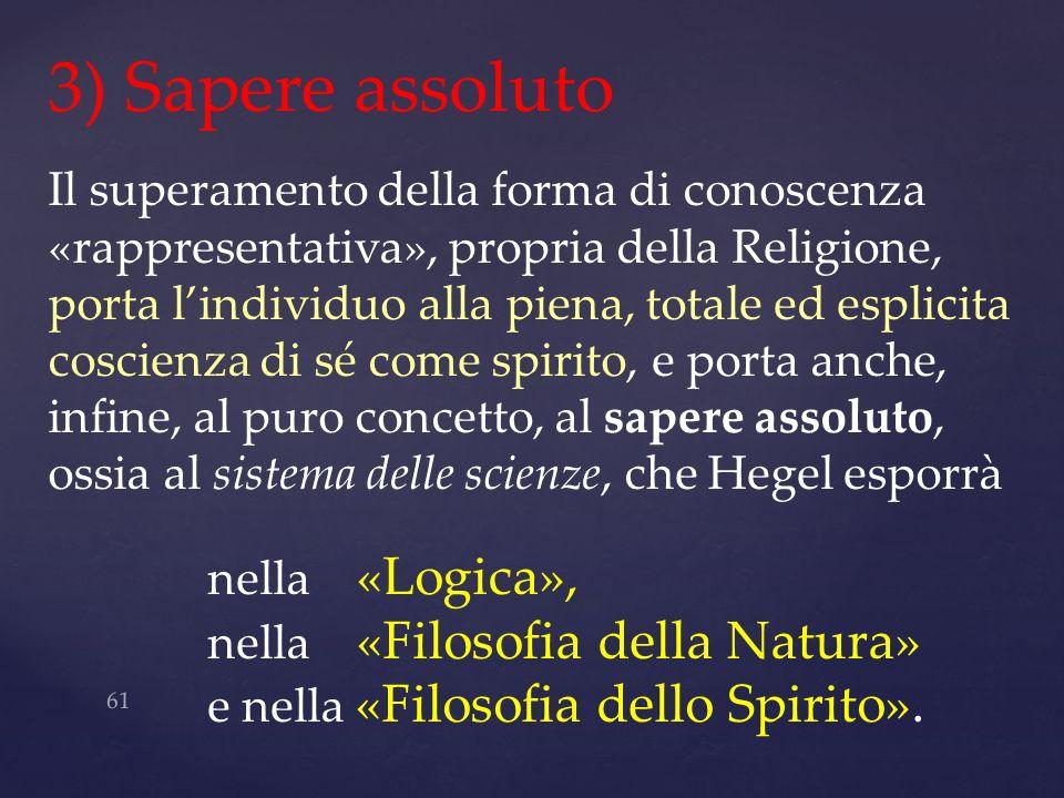 61 3) Sapere assoluto Il superamento della forma di conoscenza «rappresentativa», propria della Religione, porta lindividuo alla piena, totale ed espl