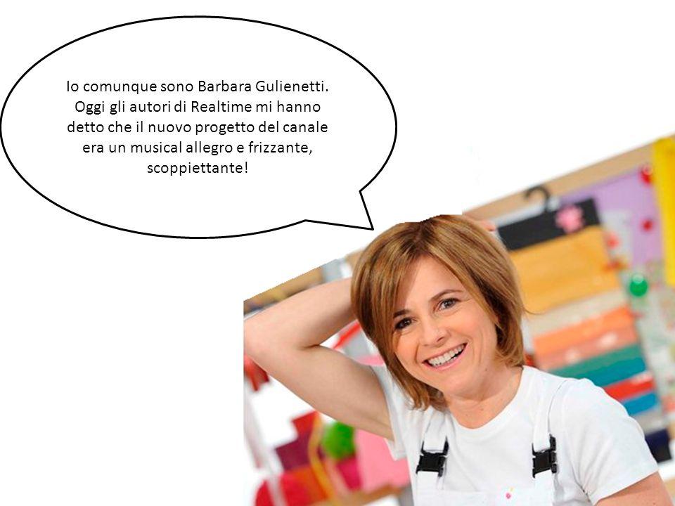 Io comunque sono Barbara Gulienetti. Oggi gli autori di Realtime mi hanno detto che il nuovo progetto del canale era un musical allegro e frizzante, s