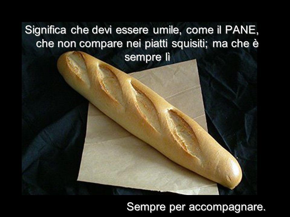 Significa che devi essere umile, come il PANE, che non compare nei piatti squisiti; ma che è sempre lì Sempre per accompagnare.
