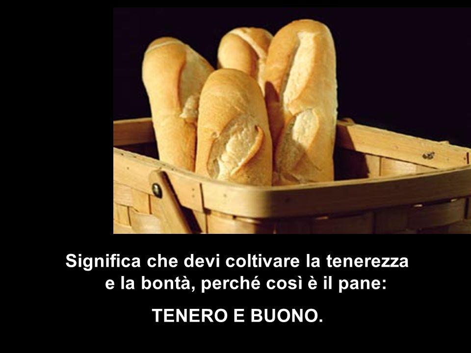 Significa che devi coltivare la tenerezza e la bontà, perché così è il pane: TENERO E BUONO.