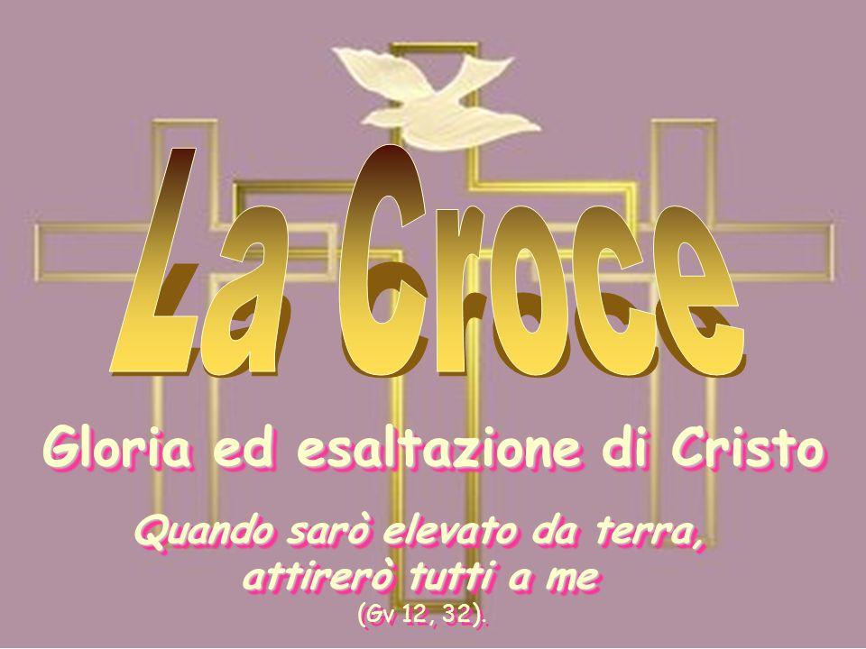 Gloria ed esaltazione di Cristo Quando sarò elevato da terra, attirerò tutti a me (Gv 12, 32).