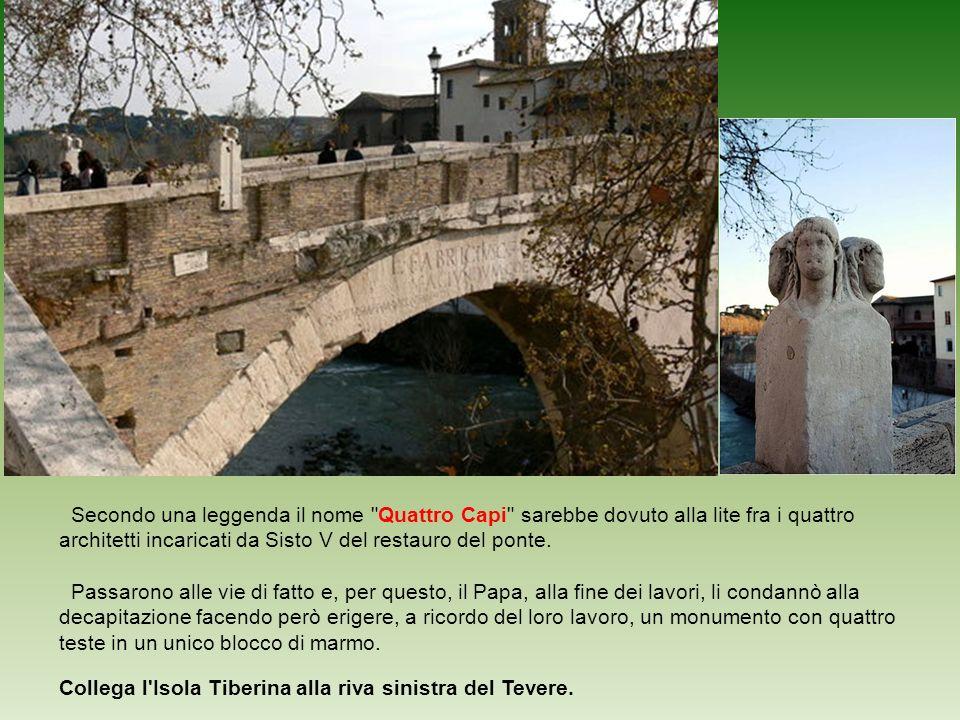 Ponte Fabricio o Ponte Quattro Capi Lunghezza 62 m. Larghezza 5,5 m. Ponte Fabricio, noto anche come ponte Quattro Capi o Pons Judaeorum (per la vicin