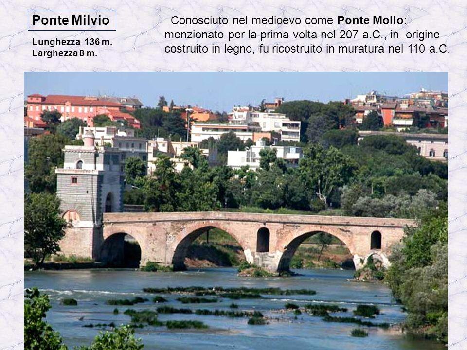 Ponte Milvio Conosciuto nel medioevo come Ponte Mollo: menzionato per la prima volta nel 207 a.C., in origine costruito in legno, fu ricostruito in muratura nel 110 a.C.