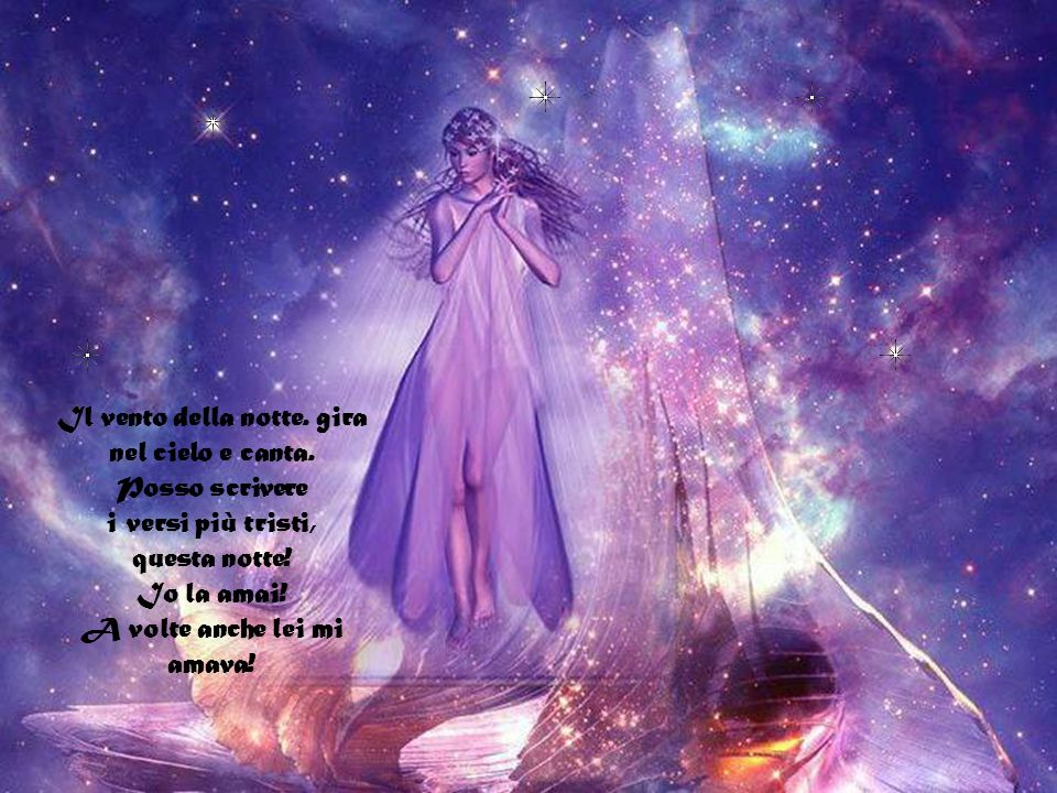 Posso scrivere i versi più tristi, questa notte. Scrivere, ad esempio, - La notte è stellata, e tremano, azzurri, gli astri in lontananza! -
