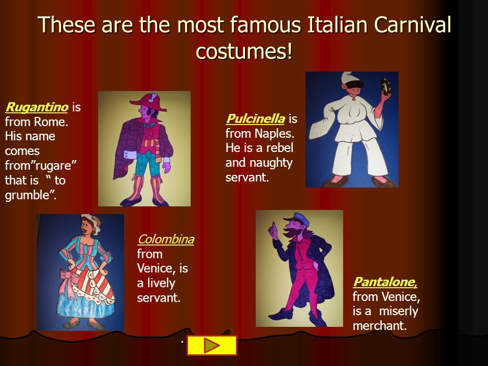 These are the most famous Italian Carnival costumes! RugantinoRugantino is from Rome. His name comes fromrugare that is to grumble. PulcinellaPulcinel
