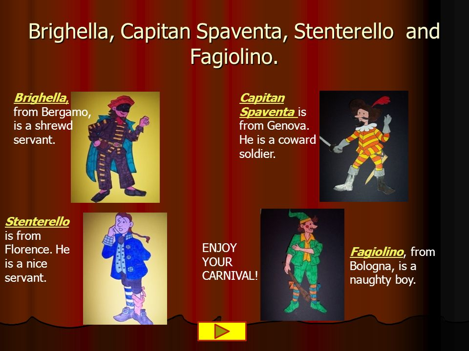 Brighella, Capitan Spaventa, Stenterello and Fagiolino. ENJOY YOUR CARNIVAL! Brighella, Brighella, from Bergamo, is a shrewd servant. Capitan Spaventa
