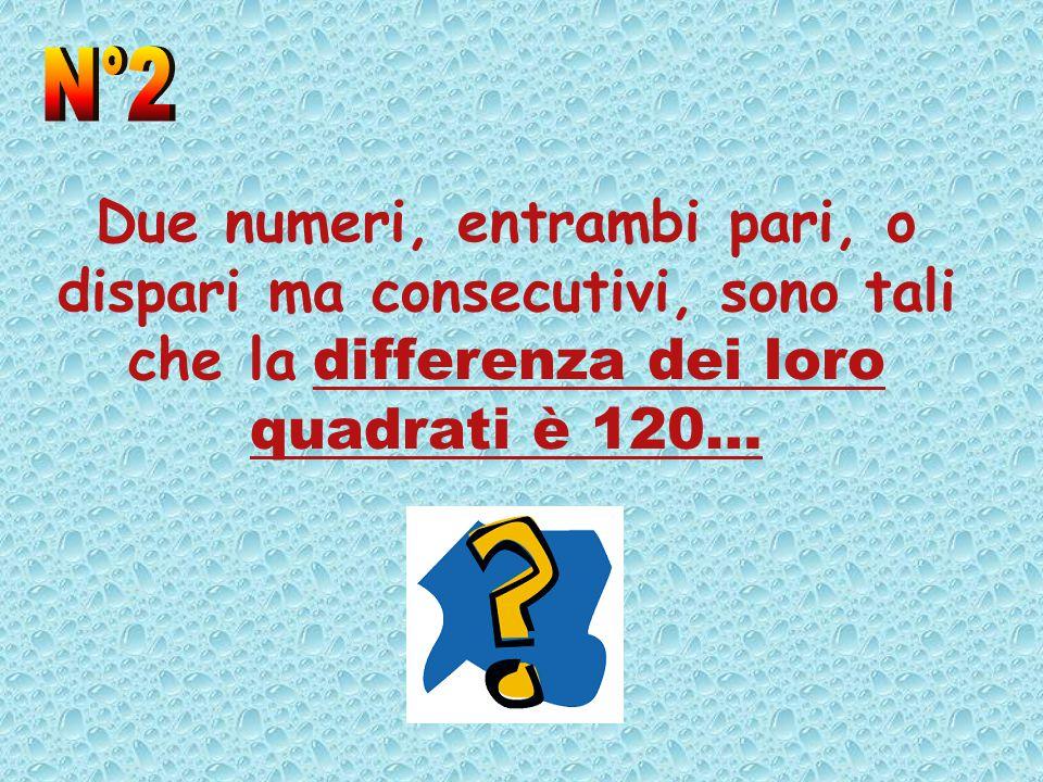 Due numeri, entrambi pari, o dispari ma consecutivi, sono tali che la differenza dei loro quadrati è 120…