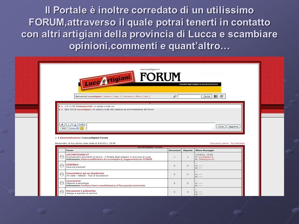 Il Portale è inoltre corredato di un utilissimo FORUM,attraverso il quale potrai tenerti in contatto con altri artigiani della provincia di Lucca e scambiare opinioni,commenti e quantaltro…