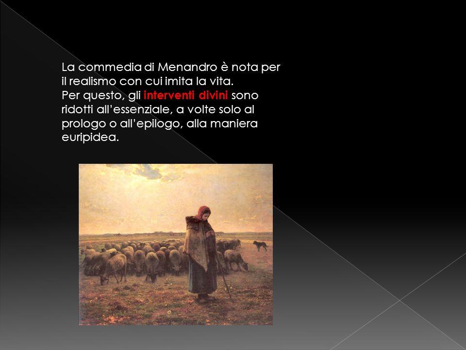 La commedia di Menandro è nota per il realismo con cui imita la vita. Per questo, gli interventi divini sono ridotti allessenziale, a volte solo al pr