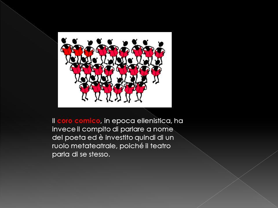 Il coro comico, in epoca ellenistica, ha invece il compito di parlare a nome del poeta ed è investito quindi di un ruolo metateatrale, poiché il teatr