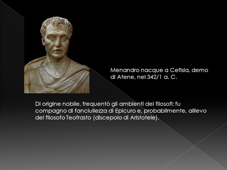 Menandro nacque a Cefisia, demo di Atene, nel 342/1 a. C. Di origine nobile, frequentò gli ambienti dei filosofi: fu compagno di fanciullezza di Epicu