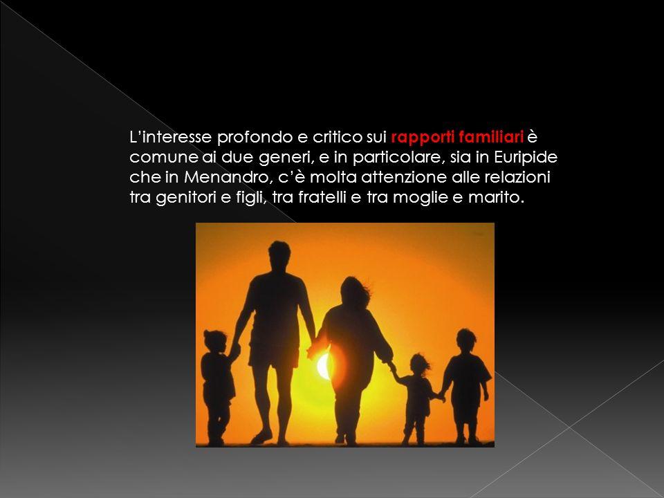 Linteresse profondo e critico sui rapporti familiari è comune ai due generi, e in particolare, sia in Euripide che in Menandro, cè molta attenzione al