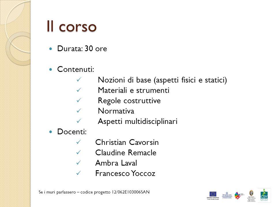 Il corso Durata: 30 ore Contenuti: Nozioni di base (aspetti fisici e statici) Materiali e strumenti Regole costruttive Normativa Aspetti multidiscipli
