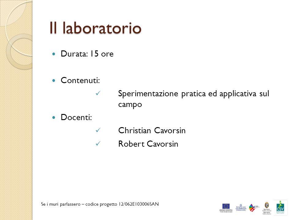 Il laboratorio Durata: 15 ore Contenuti: Sperimentazione pratica ed applicativa sul campo Docenti: Christian Cavorsin Robert Cavorsin Se i muri parlas