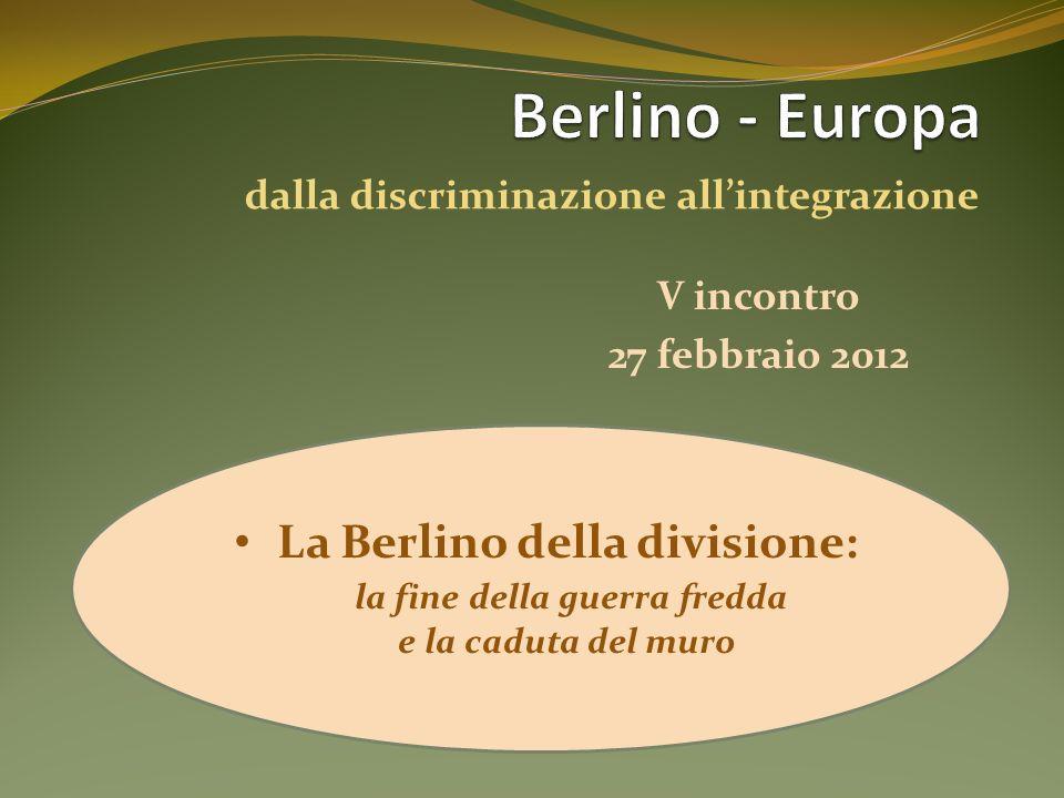 V incontro La Berlino della divisione: la fine della guerra fredda e la caduta del muro 27 febbraio 2012 dalla discriminazione allintegrazione