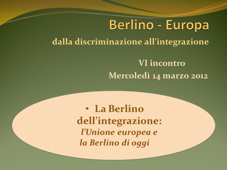 VI incontro La Berlino dellintegrazione: lUnione europea e la Berlino di oggi Mercoledì 14 marzo 2012 dalla discriminazione allintegrazione