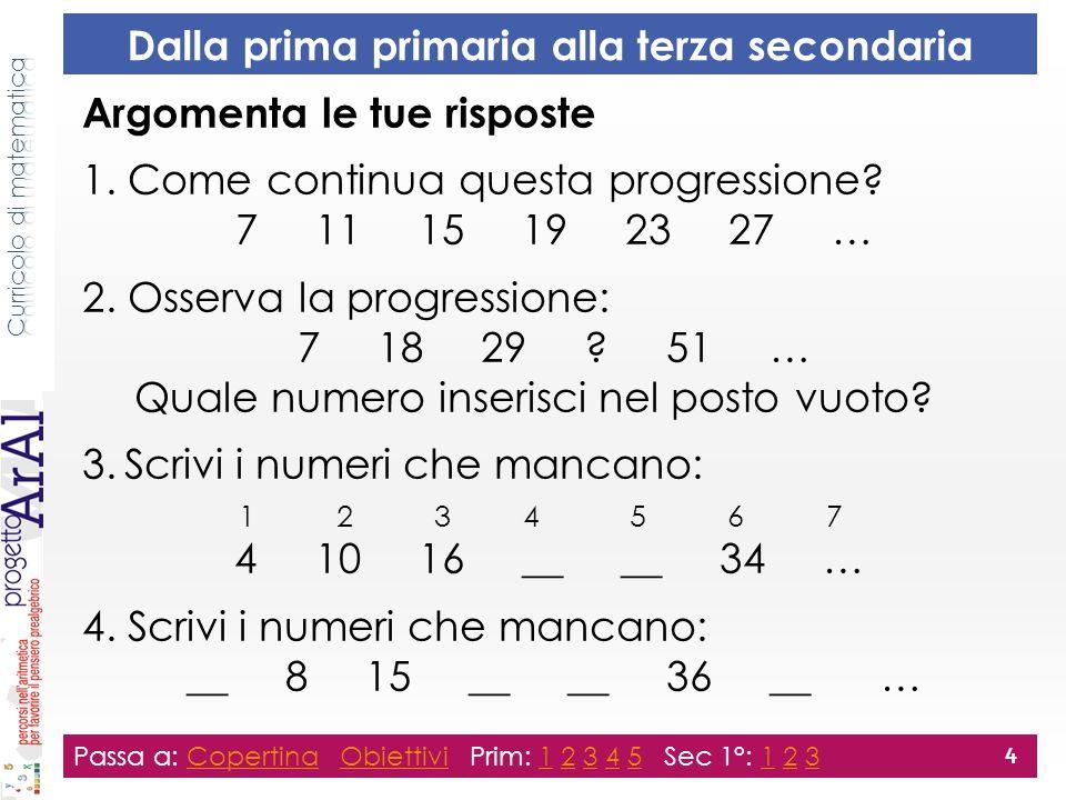 Dalla prima primaria alla terza secondaria Argomenta le tue risposte 1. Come continua questa progressione? 7 11 15 19 23 27 … 2. Osserva la progressio