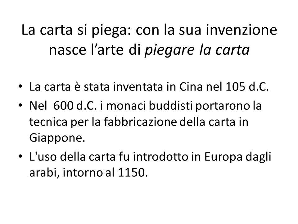 La carta si piega: con la sua invenzione nasce larte di piegare la carta La carta è stata inventata in Cina nel 105 d.C. Nel 600 d.C. i monaci buddist