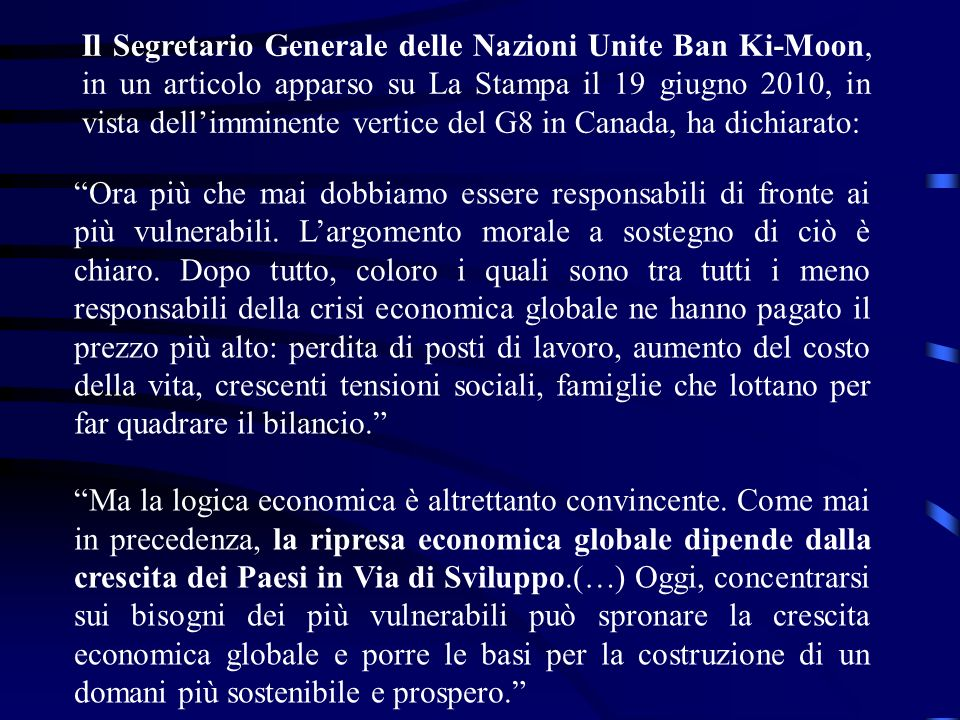 Il Segretario Generale delle Nazioni Unite Ban Ki-Moon, in un articolo apparso su La Stampa il 19 giugno 2010, in vista dellimminente vertice del G8 in Canada, ha dichiarato: Ora più che mai dobbiamo essere responsabili di fronte ai più vulnerabili.