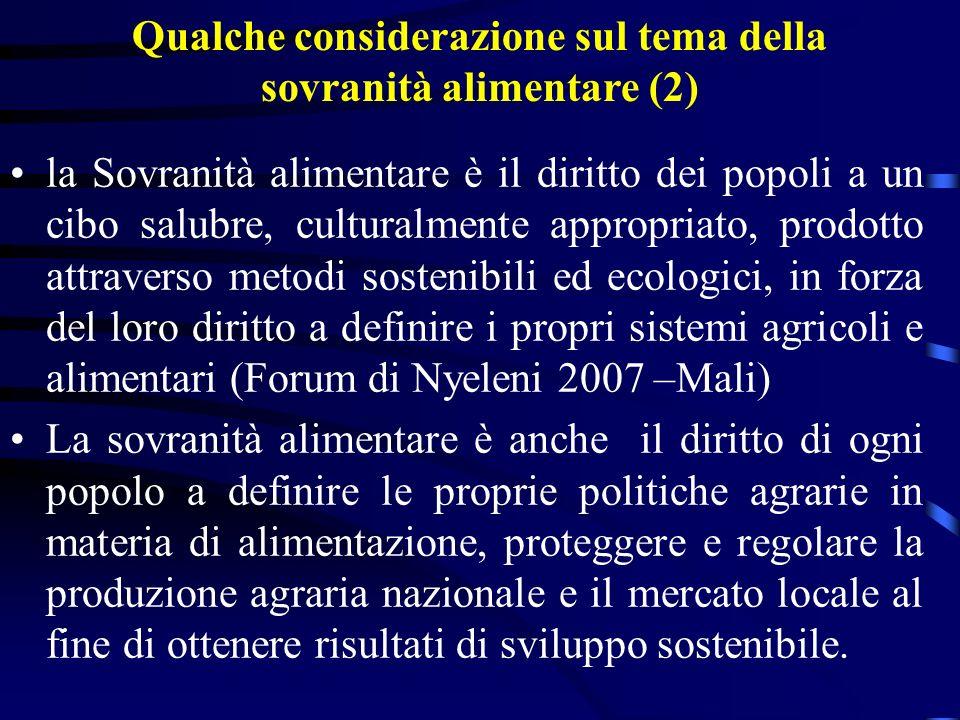 Qualche considerazione sul tema della sovranità alimentare (2) la Sovranità alimentare è il diritto dei popoli a un cibo salubre, culturalmente appropriato, prodotto attraverso metodi sostenibili ed ecologici, in forza del loro diritto a definire i propri sistemi agricoli e alimentari (Forum di Nyeleni 2007 –Mali) La sovranità alimentare è anche il diritto di ogni popolo a definire le proprie politiche agrarie in materia di alimentazione, proteggere e regolare la produzione agraria nazionale e il mercato locale al fine di ottenere risultati di sviluppo sostenibile.