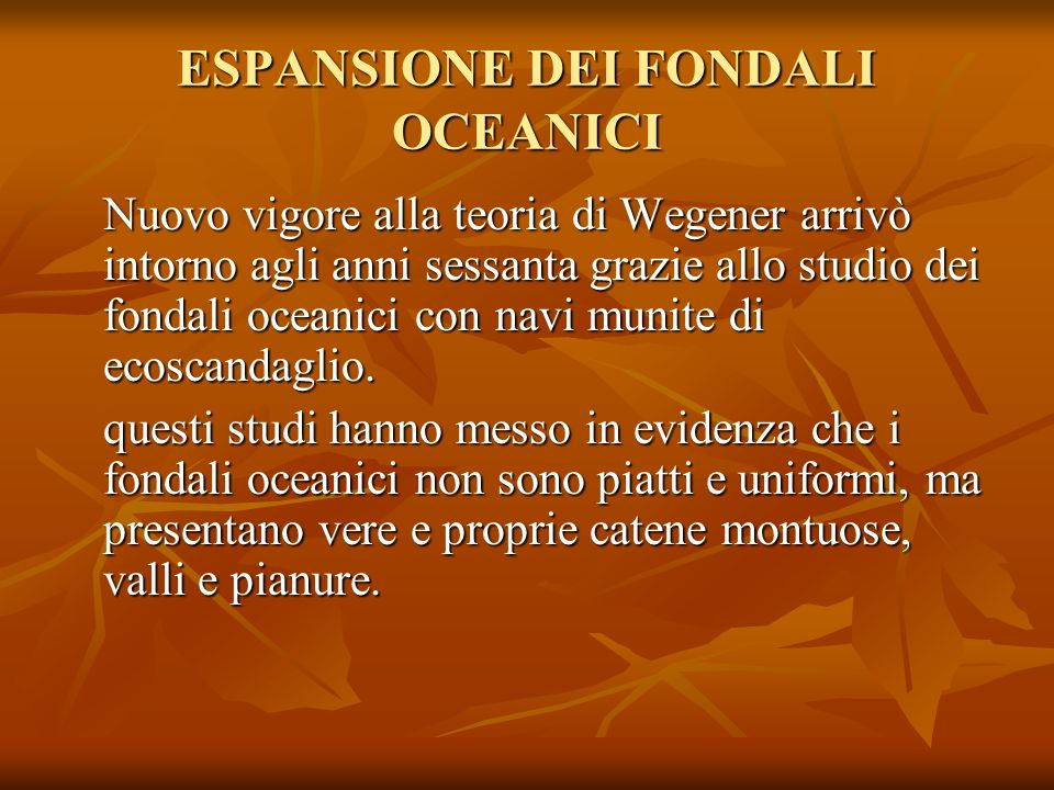 ESPANSIONE DEI FONDALI OCEANICI Nuovo vigore alla teoria di Wegener arrivò intorno agli anni sessanta grazie allo studio dei fondali oceanici con navi