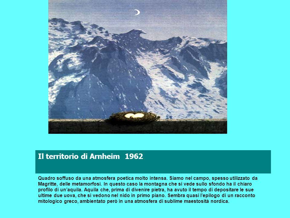 Il territorio di Arnheim 1962 Quadro soffuso da una atmosfera poetica molto intensa. Siamo nel campo, spesso utilizzato da Magritte, delle metamorfosi