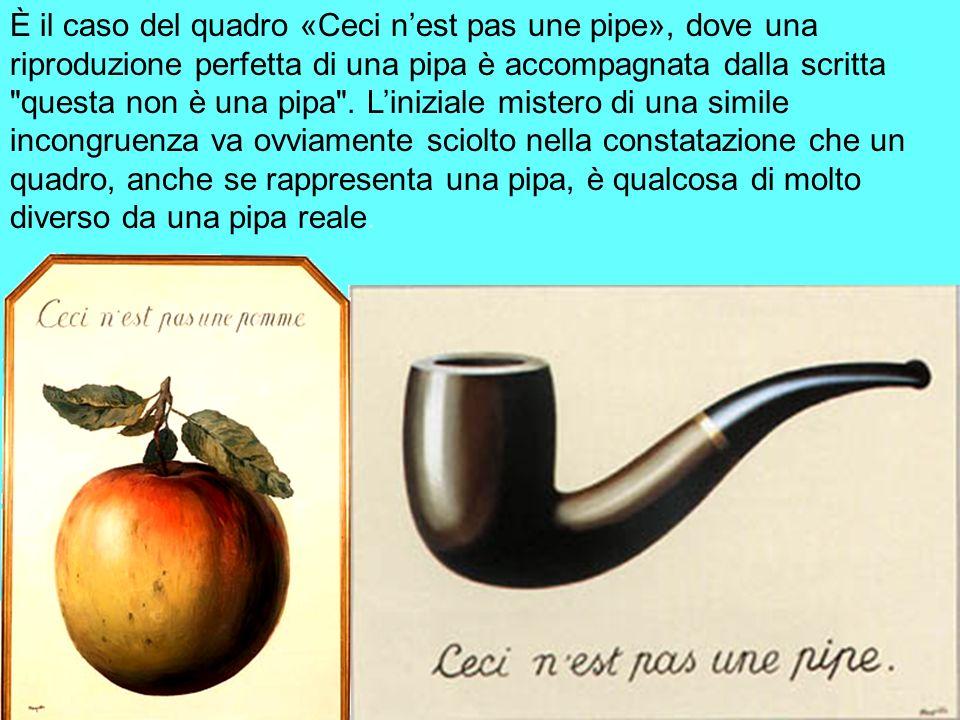È il caso del quadro «Ceci nest pas une pipe», dove una riproduzione perfetta di una pipa è accompagnata dalla scritta
