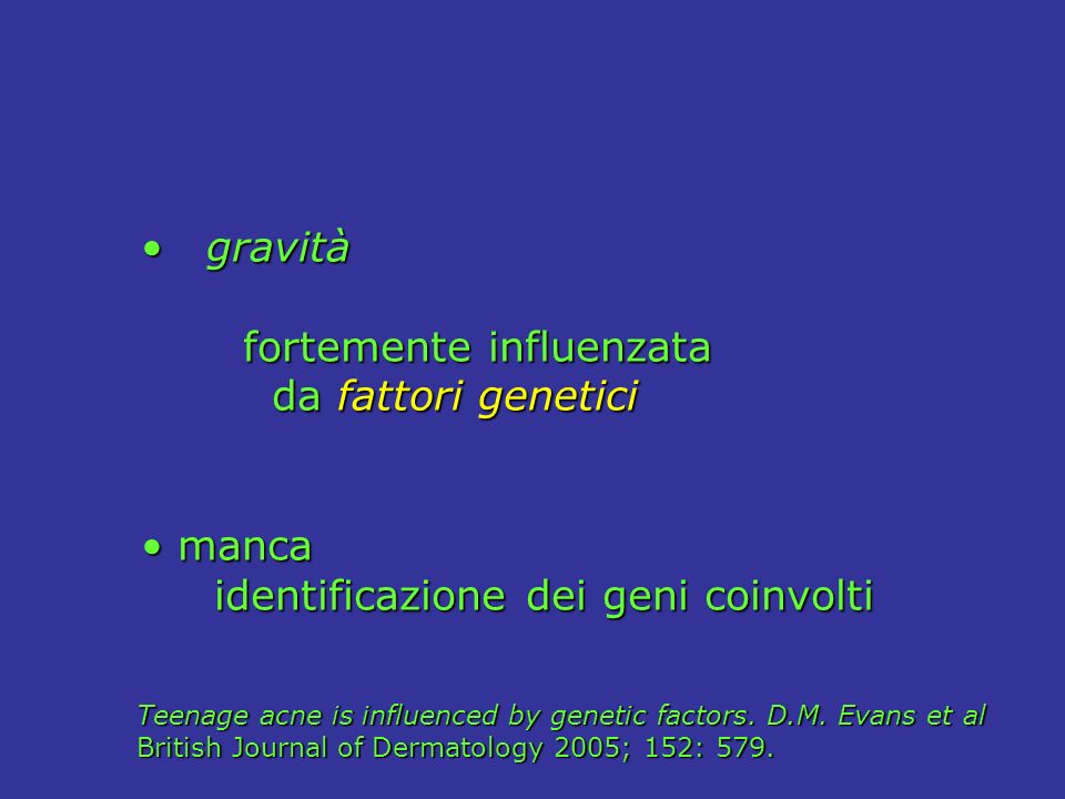 gravità gravità fortemente influenzata fortemente influenzata da fattori genetici da fattori genetici manca manca identificazione dei geni coinvolti identificazione dei geni coinvolti Teenage acne is influenced by genetic factors.