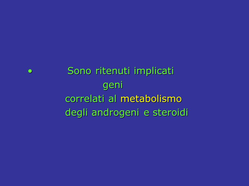 Sono ritenuti implicati Sono ritenuti implicati geni geni correlati al metabolismo correlati al metabolismo degli androgeni e steroidi degli androgeni e steroidi