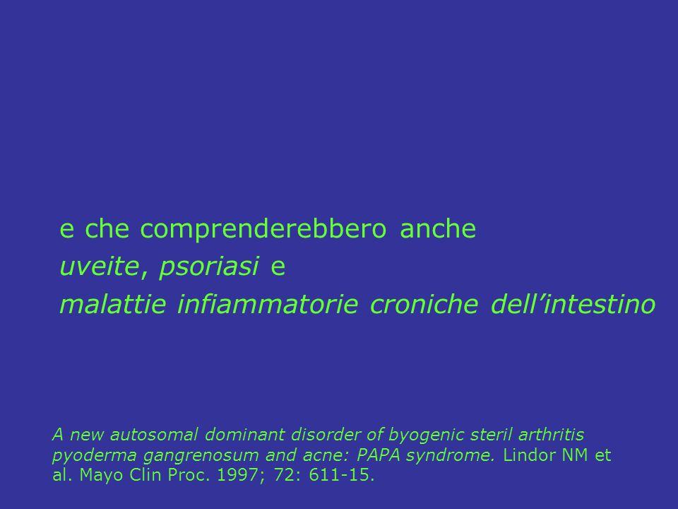 e che comprenderebbero anche uveite, psoriasi e malattie infiammatorie croniche dellintestino A new autosomal dominant disorder of byogenic steril arthritis pyoderma gangrenosum and acne: PAPA syndrome.