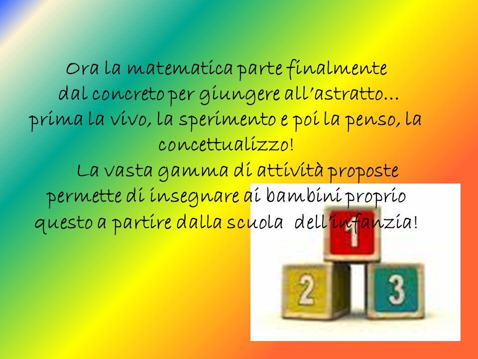 Ora la matematica parte finalmente dal concreto per giungere allastratto… prima la vivo, la sperimento e poi la penso, la concettualizzo.