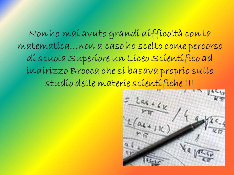 Non ho mai avuto grandi difficoltà con la matematica…non a caso ho scelto come percorso di scuola Superiore un Liceo Scientifico ad indirizzo Brocca che si basava proprio sullo studio delle materie scientifiche !!!
