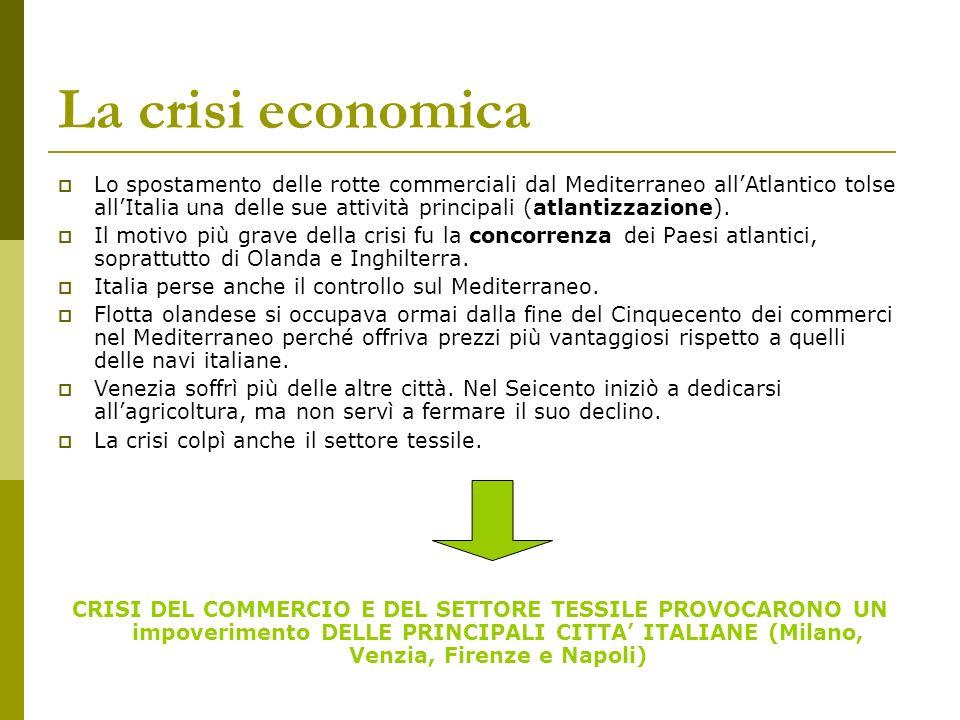 La crisi economica Lo spostamento delle rotte commerciali dal Mediterraneo allAtlantico tolse allItalia una delle sue attività principali (atlantizzaz