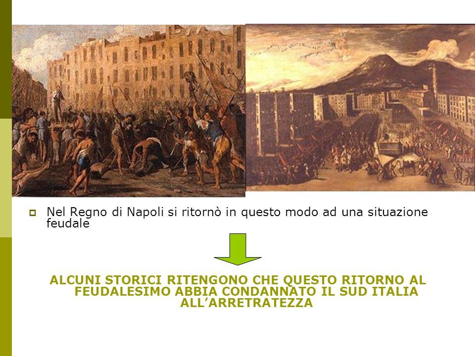 Nel Regno di Napoli si ritornò in questo modo ad una situazione feudale ALCUNI STORICI RITENGONO CHE QUESTO RITORNO AL FEUDALESIMO ABBIA CONDANNATO IL