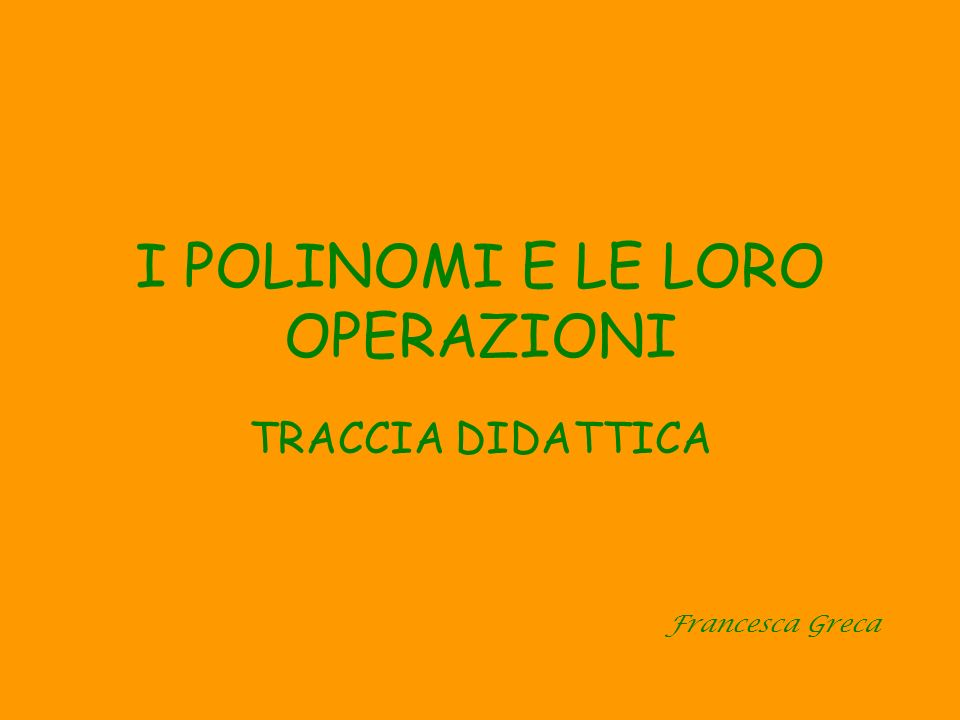 I POLINOMI E LE LORO OPERAZIONI TRACCIA DIDATTICA Francesca Greca