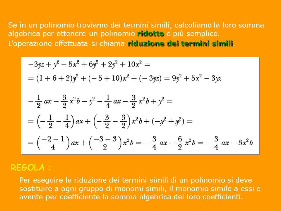 ridotto Se in un polinomio troviamo dei termini simili, calcoliamo la loro somma algebrica per ottenere un polinomio ridotto e più semplice. riduzione