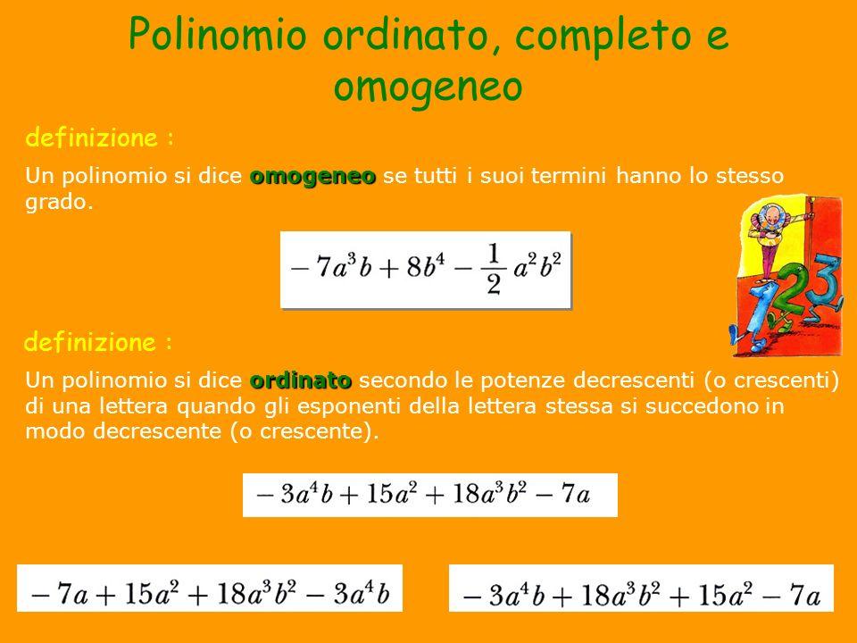 Polinomio ordinato, completo e omogeneo ordinato Un polinomio si dice ordinato secondo le potenze decrescenti (o crescenti) di una lettera quando gli