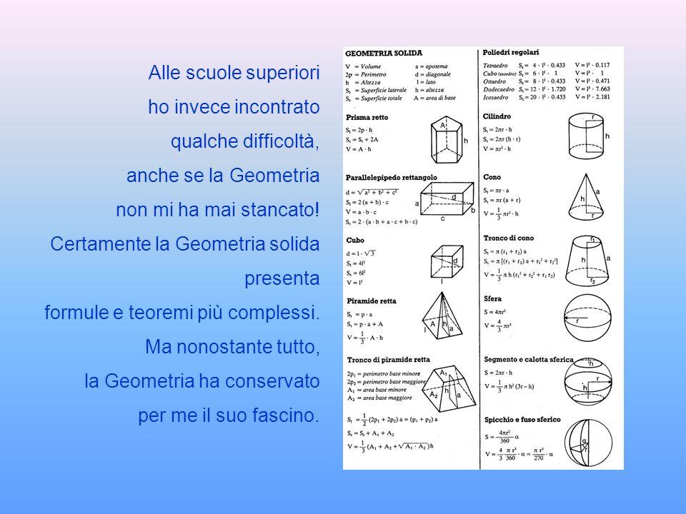 Alle scuole superiori ho invece incontrato qualche difficoltà, anche se la Geometria non mi ha mai stancato! Certamente la Geometria solida presenta f