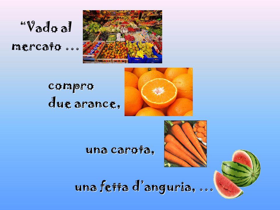 Vado al mercato … compro due arance, una carota, una fetta danguria, …