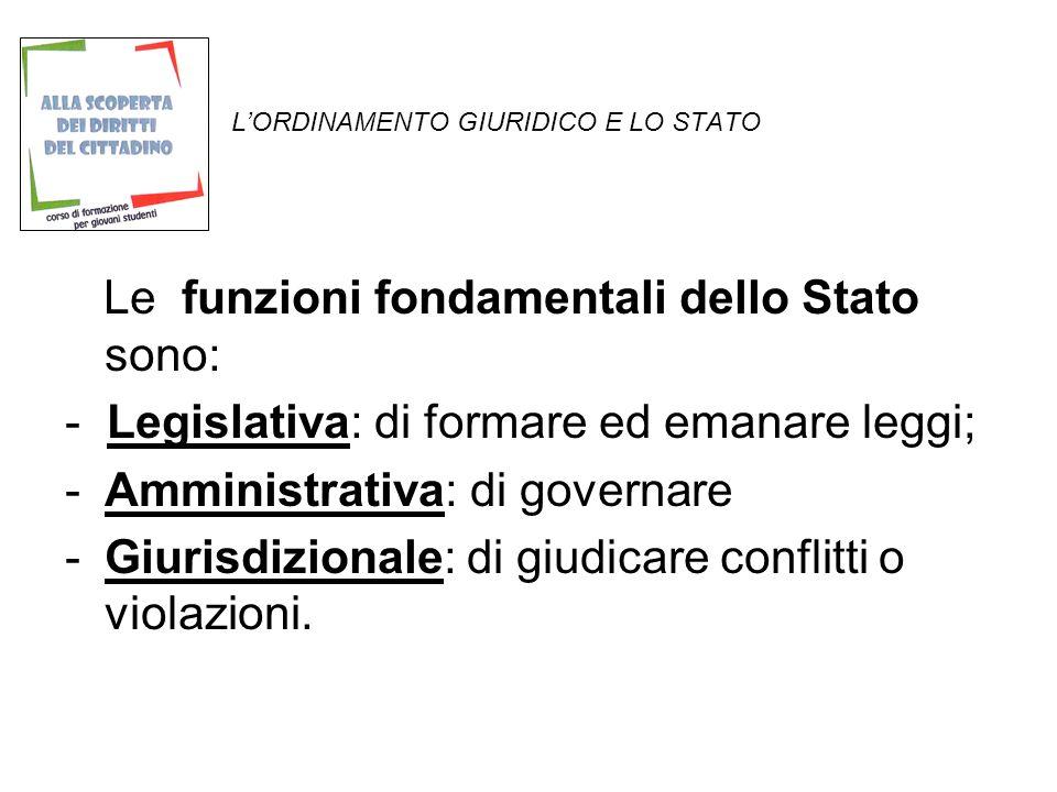LORDINAMENTO GIURIDICO E LO STATO Le funzioni fondamentali dello Stato sono: - Legislativa: di formare ed emanare leggi; -Amministrativa: di governare